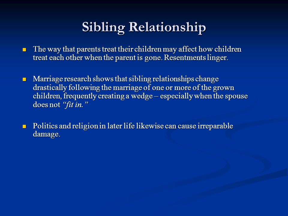 Sibling Relationship The way that parents treat their children may affect how children treat each other when the parent is gone. Resentments linger.