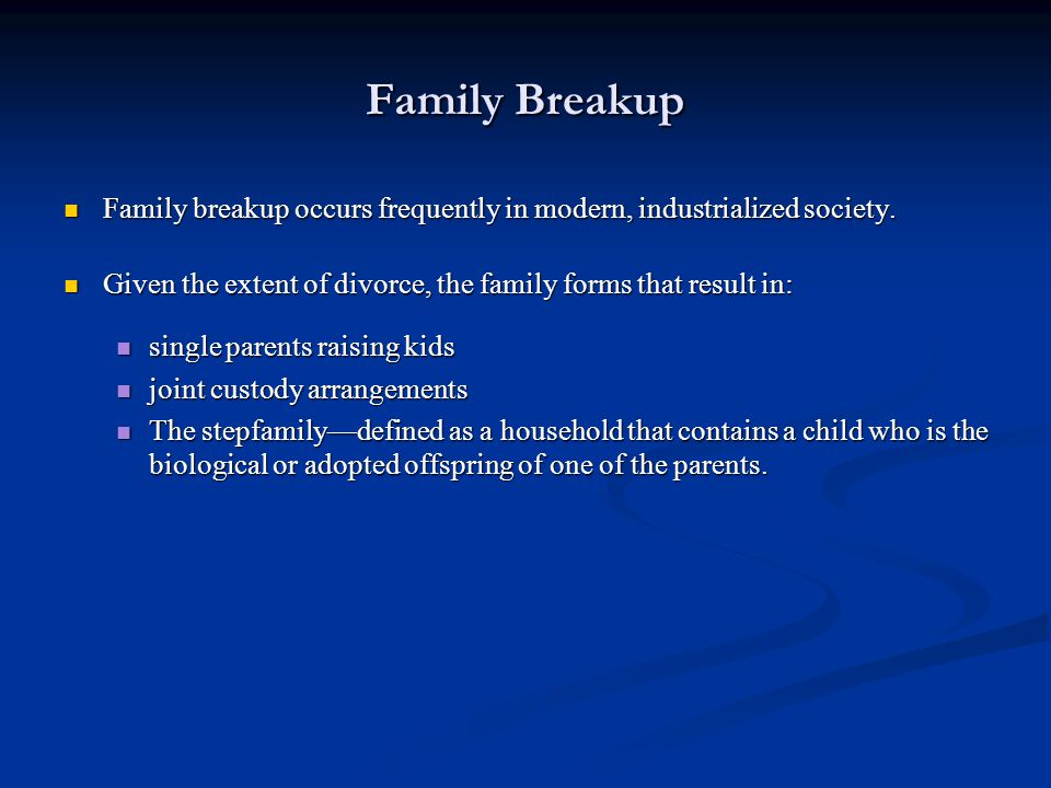 Family Breakup Family breakup occurs frequently in modern, industrialized society. Given the extent of divorce, the family forms that result in: