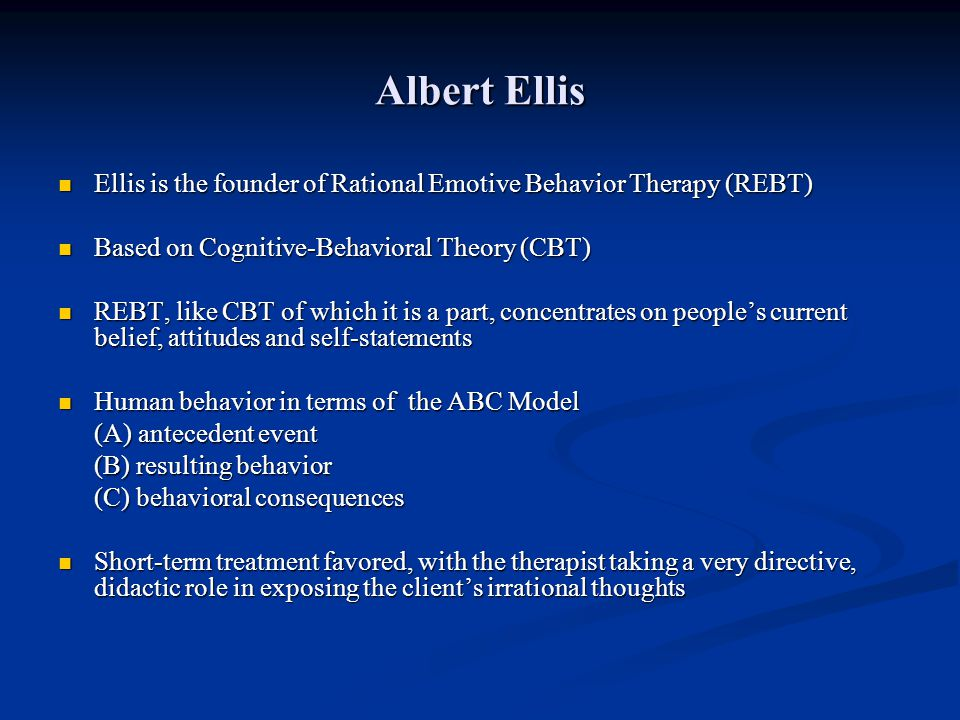 Albert Ellis Ellis is the founder of Rational Emotive Behavior Therapy (REBT) Based on Cognitive-Behavioral Theory (CBT)
