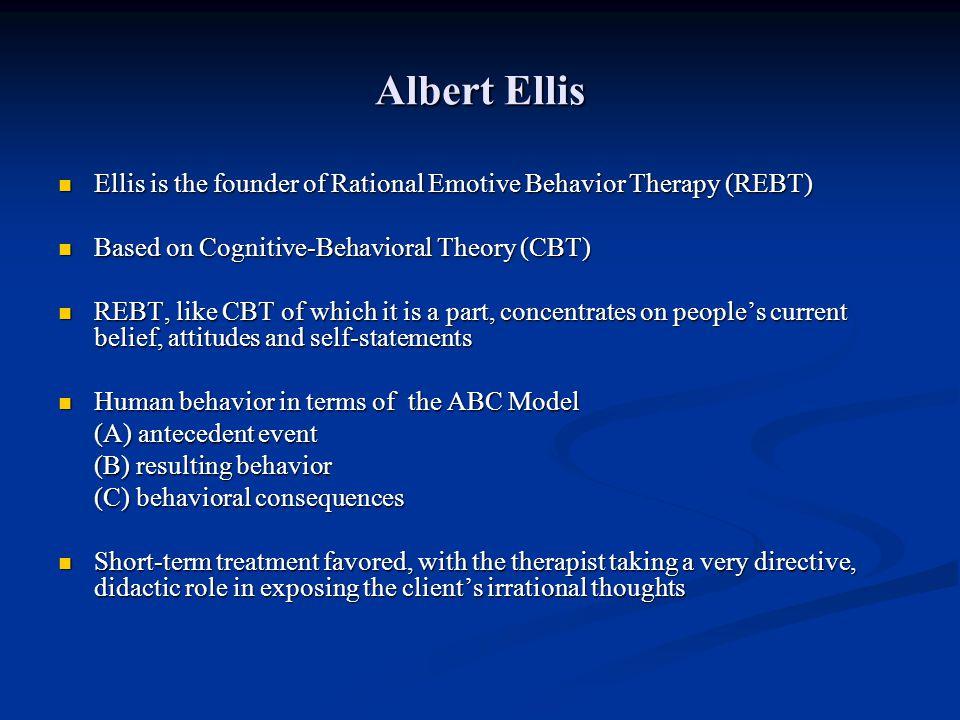 Albert Ellis Ellis is the founder of Rational Emotive Behavior Therapy (REBT) Based on Cognitive-Behavioral Theory (CBT)