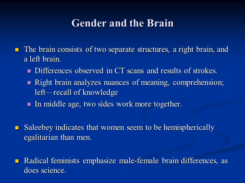 Gender and the Brain The brain consists of two separate structures, a right brain, and a left brain.
