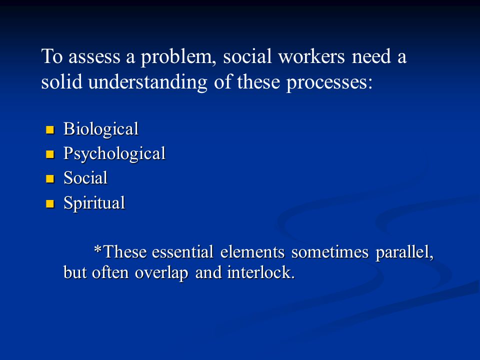 To assess a problem, social workers need a solid understanding of these processes:
