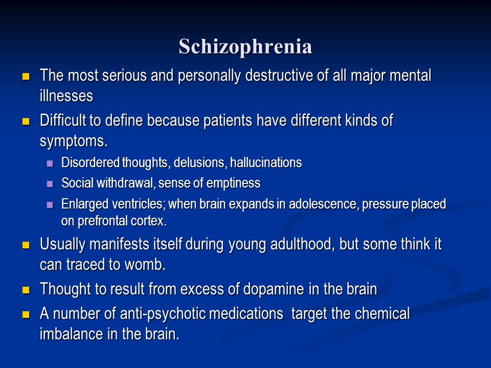 Schizophrenia The most serious and personally destructive of all major mental illnesses.