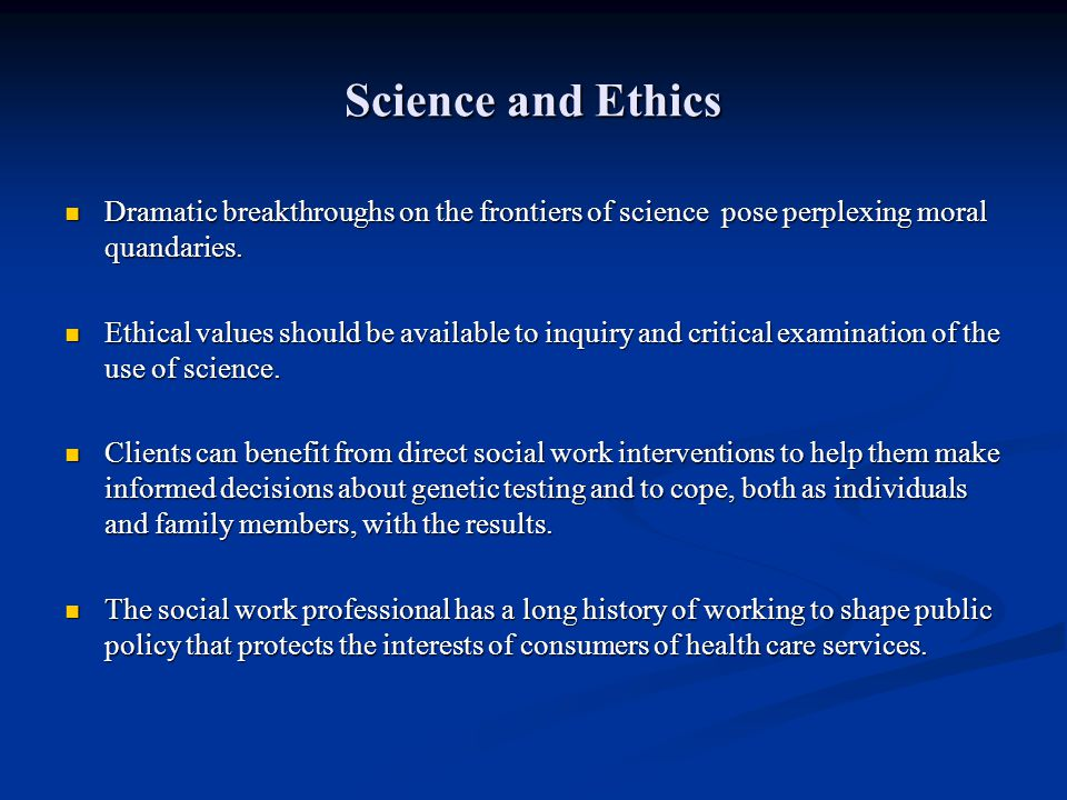 Science and Ethics Dramatic breakthroughs on the frontiers of science pose perplexing moral quandaries.