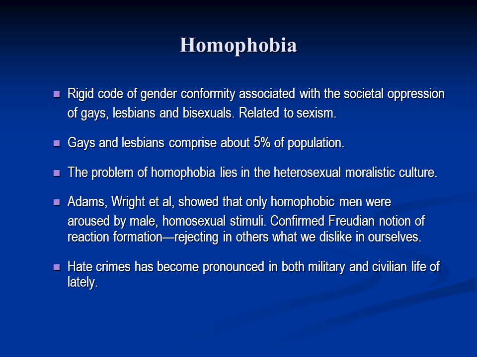 Homophobia Rigid code of gender conformity associated with the societal oppression. of gays, lesbians and bisexuals. Related to sexism.