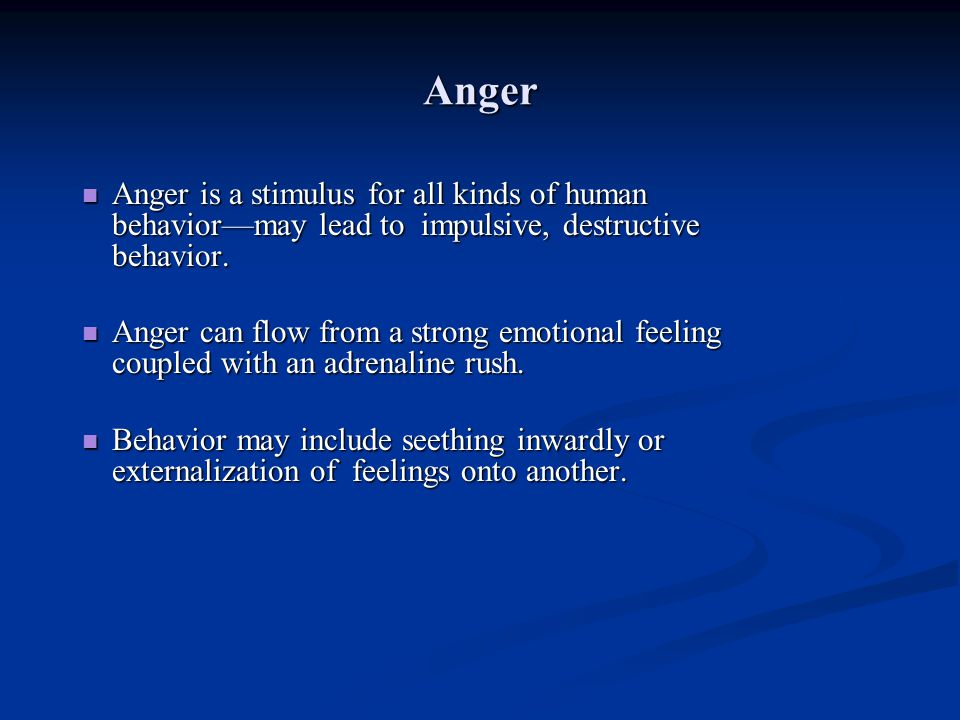 Anger Anger is a stimulus for all kinds of human behavior—may lead to impulsive, destructive behavior.