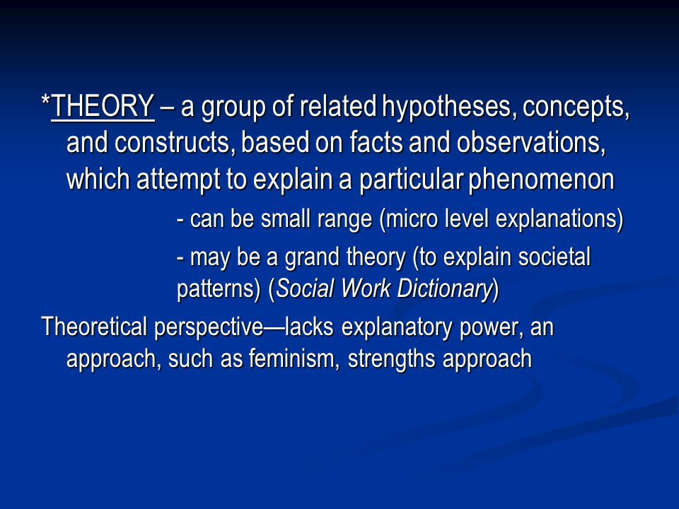 *THEORY – a group of related hypotheses, concepts, and constructs, based on facts and observations, which attempt to explain a particular phenomenon