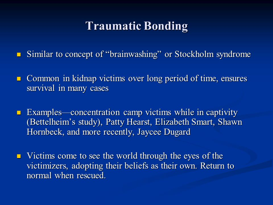 Traumatic Bonding Similar to concept of brainwashing or Stockholm syndrome.
