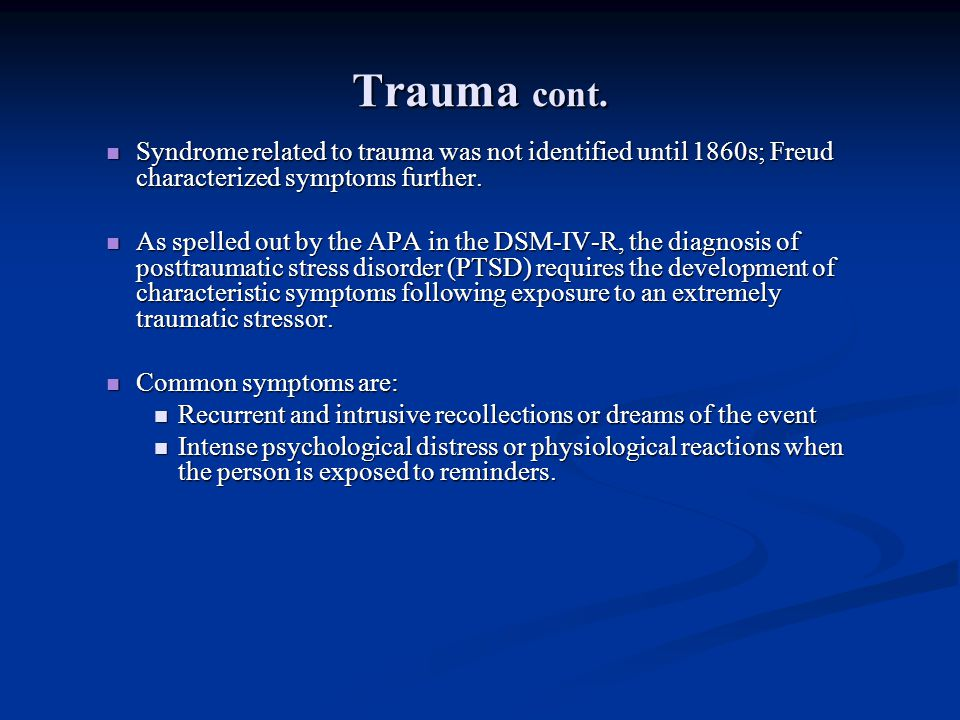 Trauma cont. Syndrome related to trauma was not identified until 1860s; Freud characterized symptoms further.