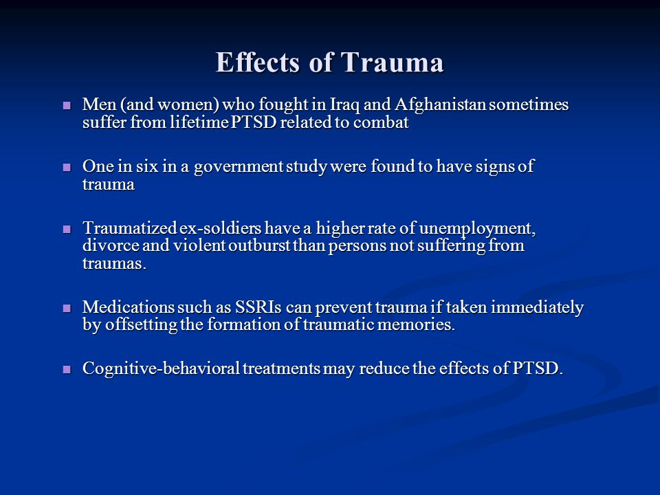 Effects of Trauma Men (and women) who fought in Iraq and Afghanistan sometimes suffer from lifetime PTSD related to combat.