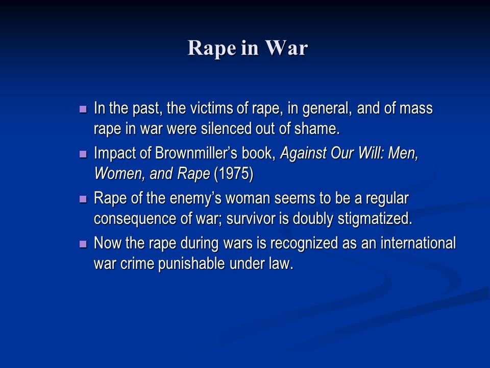 Rape in War In the past, the victims of rape, in general, and of mass rape in war were silenced out of shame.