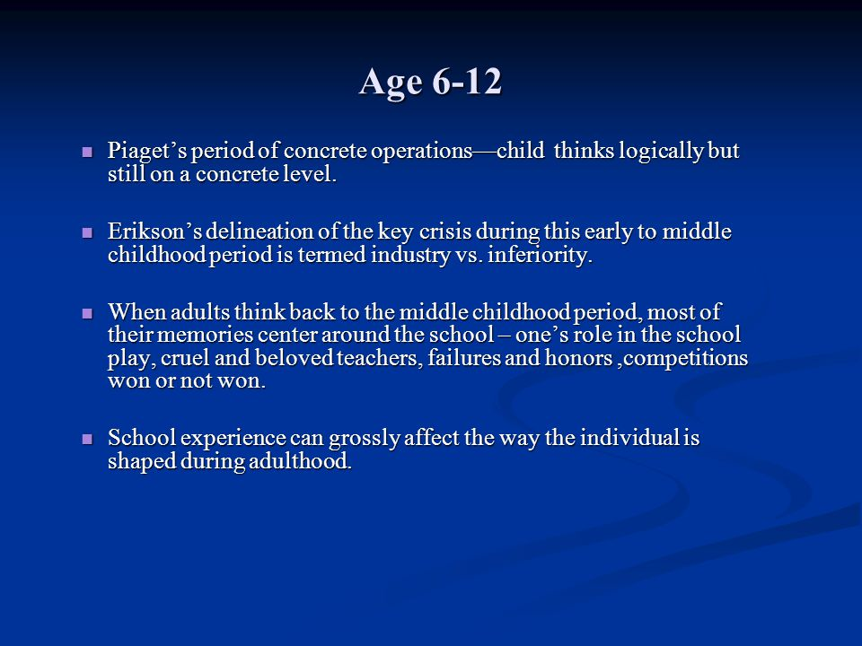 Age 6-12 Piaget's period of concrete operations—child thinks logically but still on a concrete level.