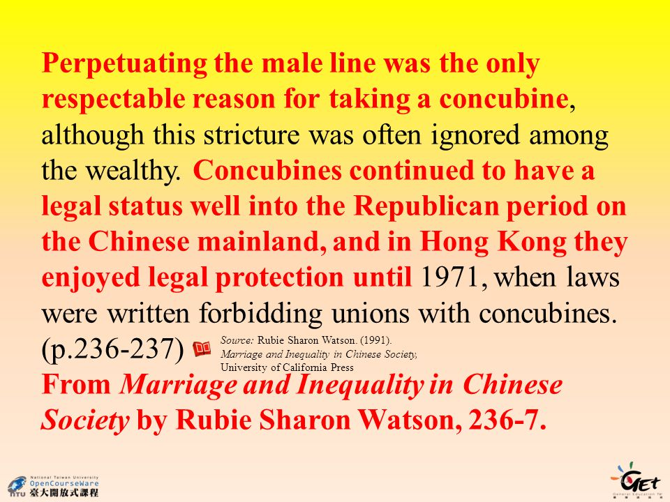 Perpetuating the male line was the only respectable reason for taking a concubine, although this stricture was often ignored among the wealthy. Concubines continued to have a legal status well into the Republican period on the Chinese mainland, and in Hong Kong they enjoyed legal protection until 1971, when laws were written forbidding unions with concubines. (p.236-237)