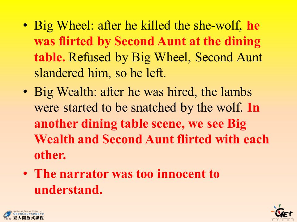 Big Wheel: after he killed the she-wolf, he was flirted by Second Aunt at the dining table. Refused by Big Wheel, Second Aunt slandered him, so he left.
