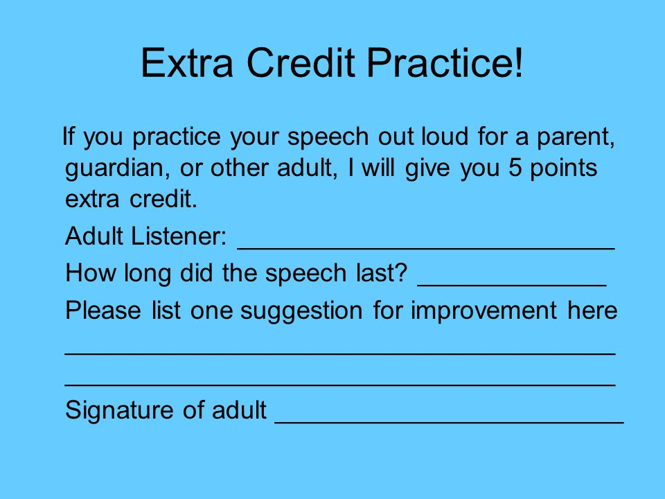 Extra Credit Practice! If you practice your speech out loud for a parent, guardian, or other adult, I will give you 5 points extra credit.
