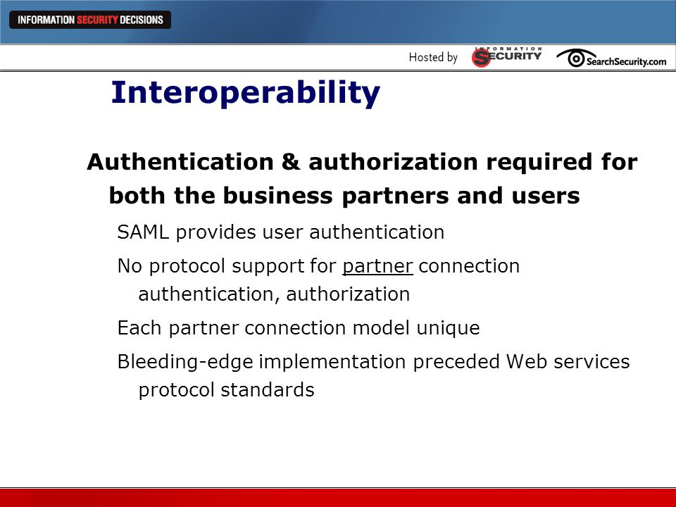 Interoperability Authentication & authorization required for both the business partners and users. SAML provides user authentication.