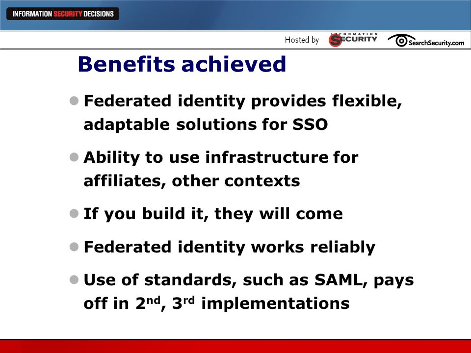 Benefits achieved Federated identity provides flexible, adaptable solutions for SSO. Ability to use infrastructure for affiliates, other contexts.