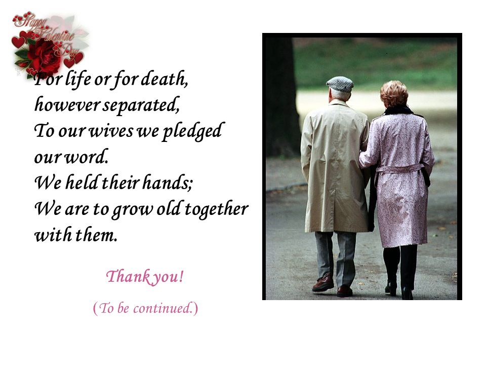 For life or for death, however separated, To our wives we pledged our word. We held their hands; We are to grow old together with them.