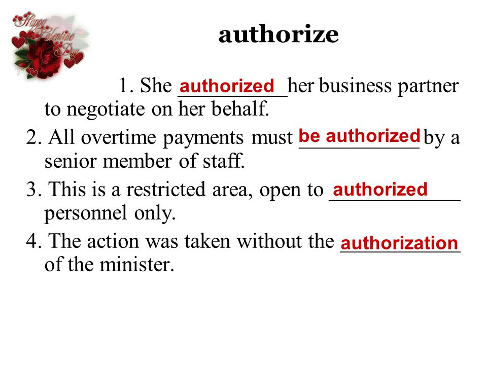 authorize 1. She __________her business partner to negotiate on her behalf. 2. All overtime payments must ___________ by a senior member of staff.