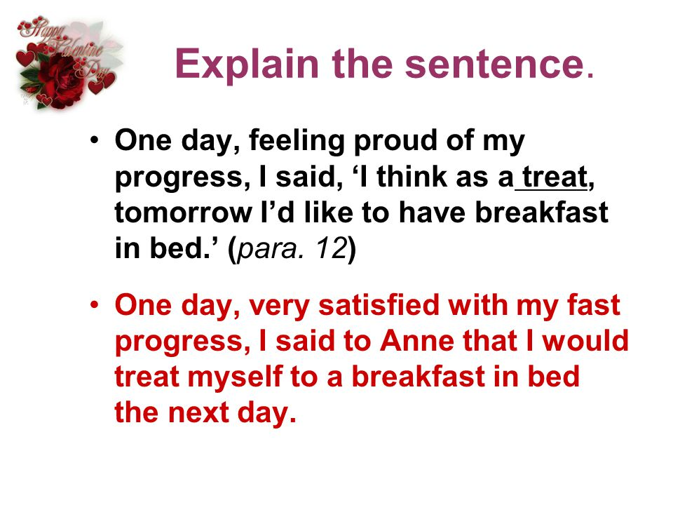 Explain the sentence. One day, feeling proud of my progress, I said, 'I think as a treat, tomorrow I'd like to have breakfast in bed.' (para. 12)