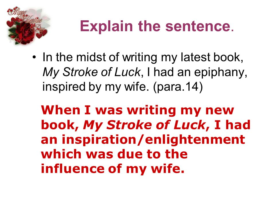 Explain the sentence. In the midst of writing my latest book, My Stroke of Luck, I had an epiphany, inspired by my wife. (para.14)