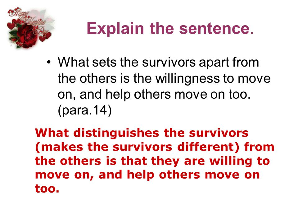 Explain the sentence. What sets the survivors apart from the others is the willingness to move on, and help others move on too. (para.14)