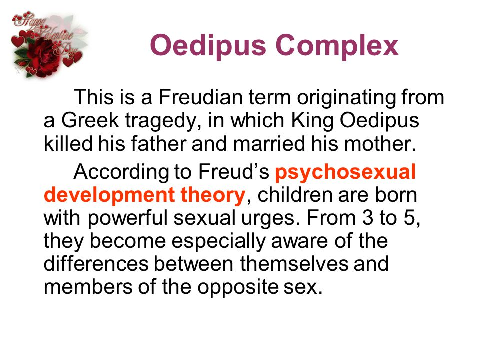 Oedipus Complex This is a Freudian term originating from a Greek tragedy, in which King Oedipus killed his father and married his mother.