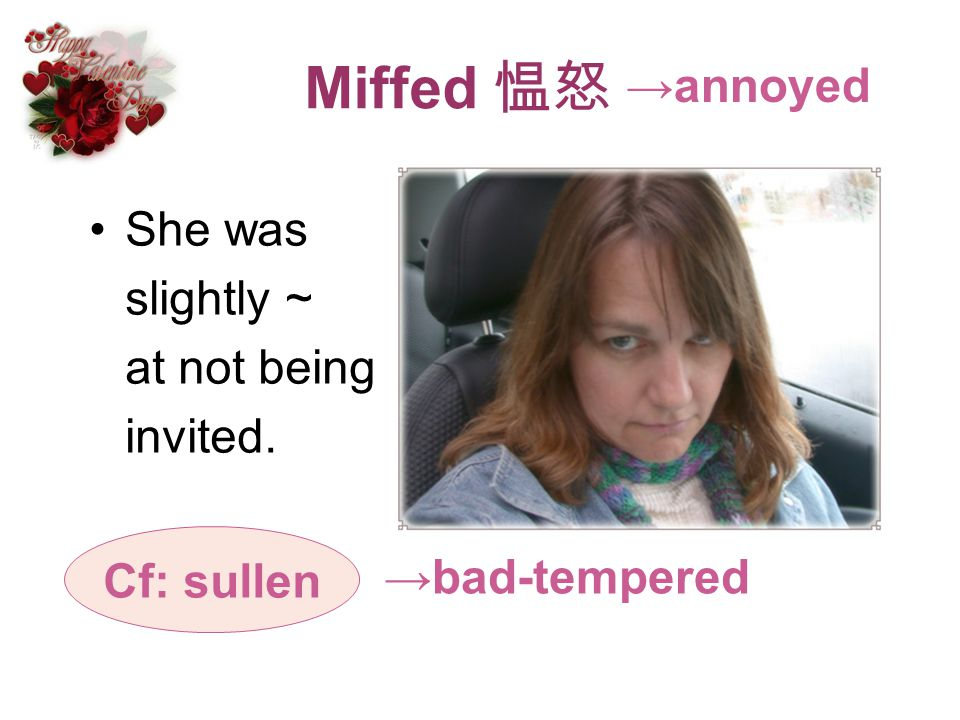 Miffed 愠怒 →annoyed She was slightly ~ at not being invited. Cf: sullen