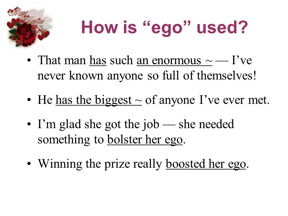 How is ego used That man has such an enormous ~ — I've never known anyone so full of themselves!