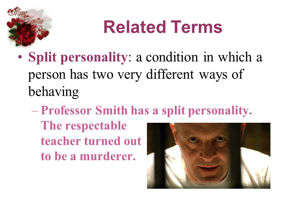 Related Terms Split personality: a condition in which a person has two very different ways of behaving.