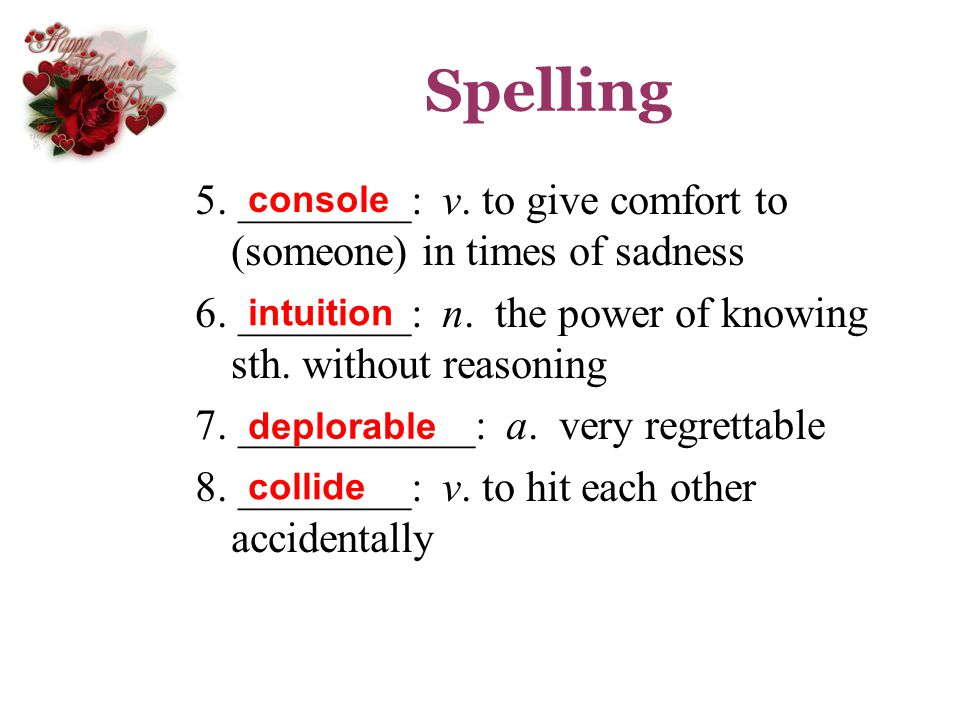 Spelling 5. ________: v. to give comfort to (someone) in times of sadness. 6. ________: n. the power of knowing sth. without reasoning.
