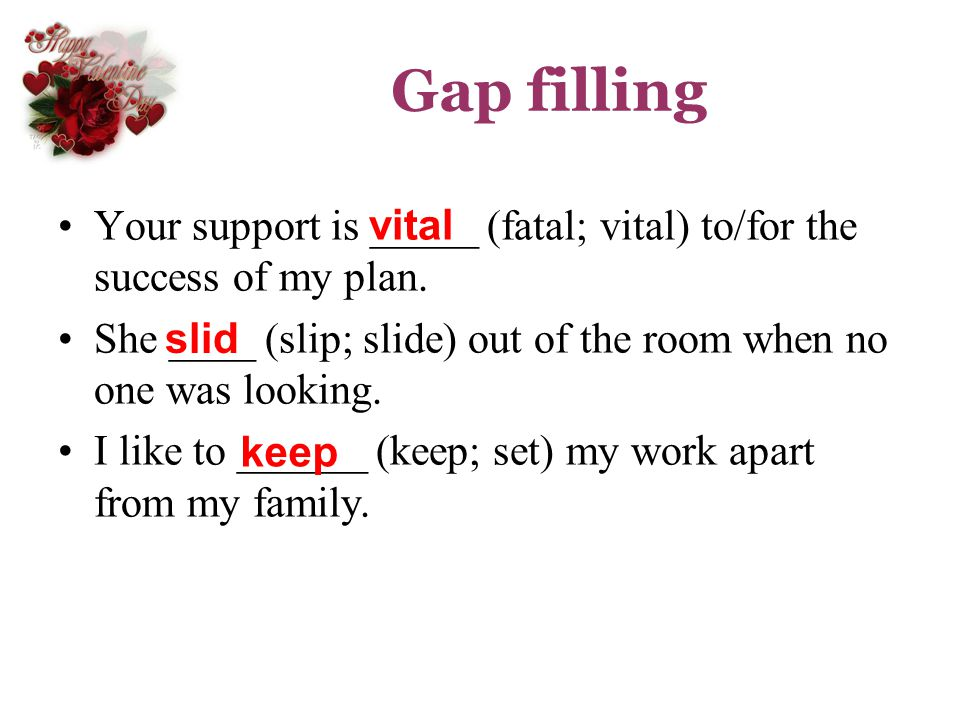 Gap filling Your support is _____ (fatal; vital) to/for the success of my plan. She ____ (slip; slide) out of the room when no one was looking.