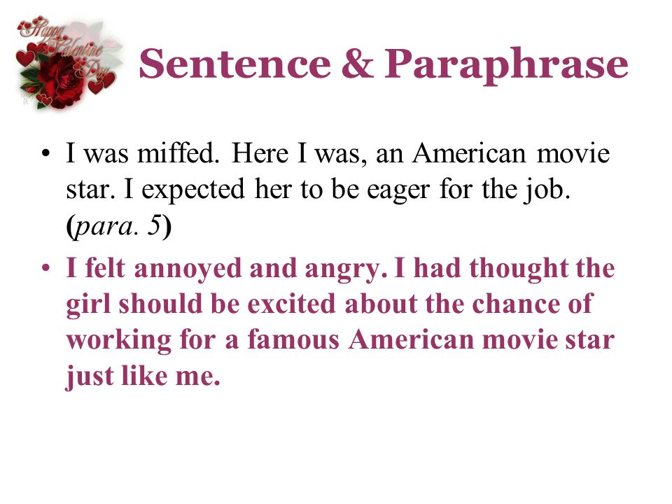 Sentence & Paraphrase I was miffed. Here I was, an American movie star. I expected her to be eager for the job. (para. 5)