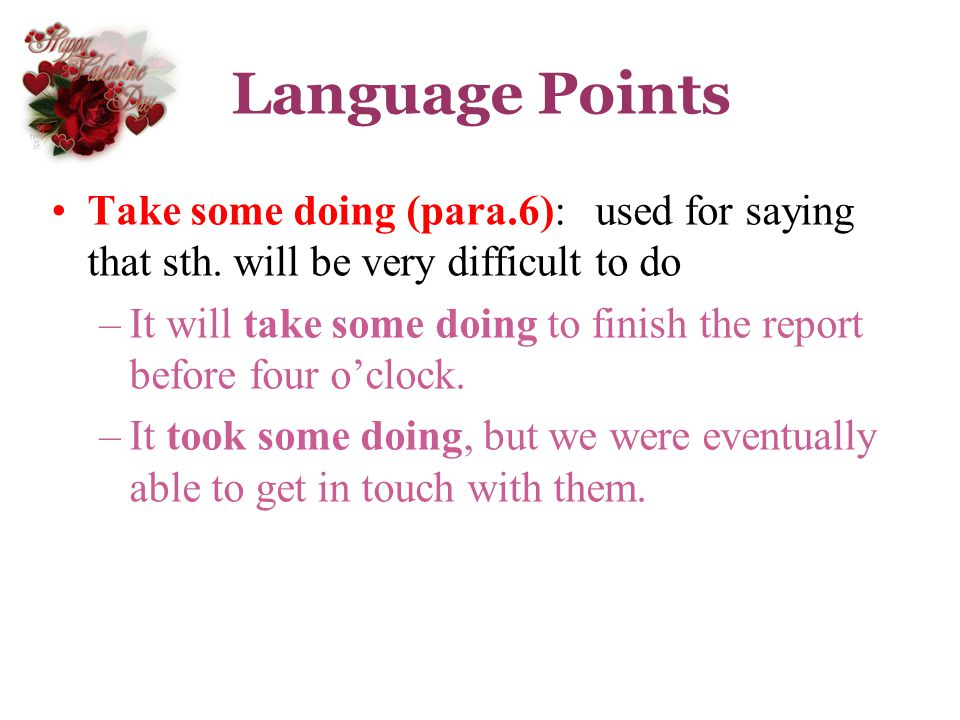 Language Points Take some doing (para.6): used for saying that sth. will be very difficult to do.