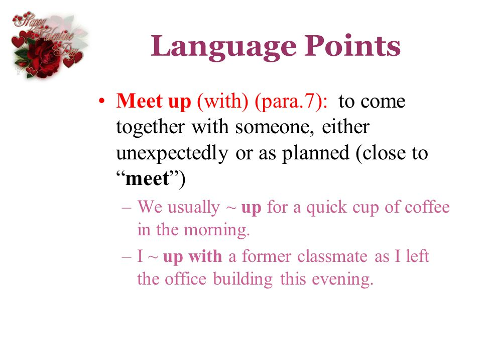 Language Points Meet up (with) (para.7): to come together with someone, either unexpectedly or as planned (close to meet )