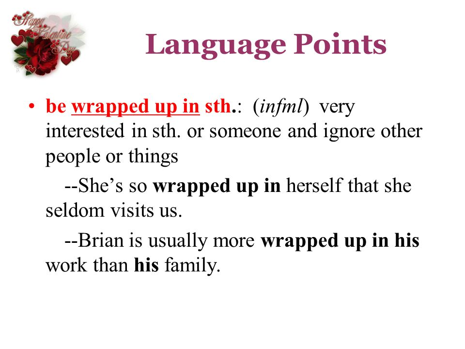 Language Points be wrapped up in sth.: (infml) very interested in sth. or someone and ignore other people or things.