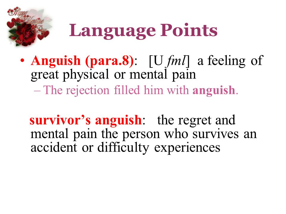 Language Points Anguish (para.8): [U fml] a feeling of great physical or mental pain. The rejection filled him with anguish.