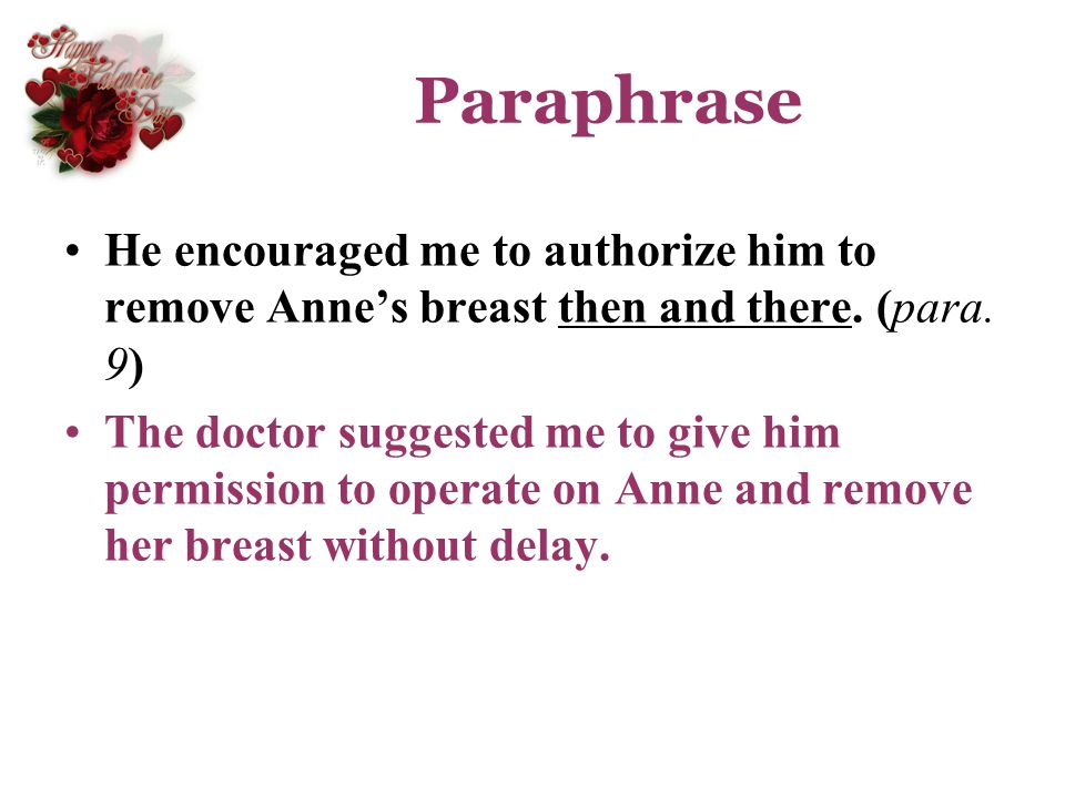 Paraphrase He encouraged me to authorize him to remove Anne's breast then and there. (para. 9)