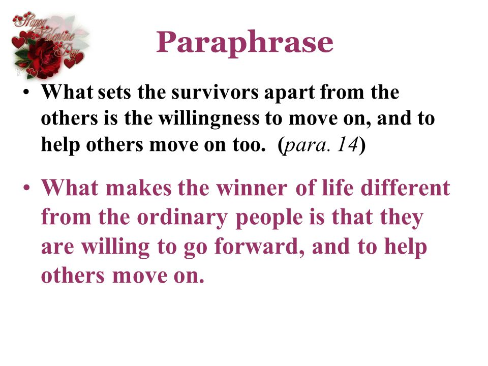 Paraphrase What sets the survivors apart from the others is the willingness to move on, and to help others move on too. (para. 14)