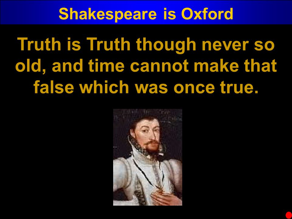 Shakespeare is Oxford Truth is Truth though never so old, and time cannot make that false which was once true.