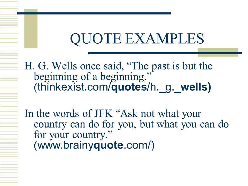 QUOTE EXAMPLES H. G. Wells once said, The past is but the beginning of a beginning. (thinkexist.com/quotes/h._g._wells)
