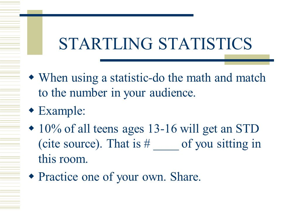 STARTLING STATISTICS When using a statistic-do the math and match to the number in your audience. Example: