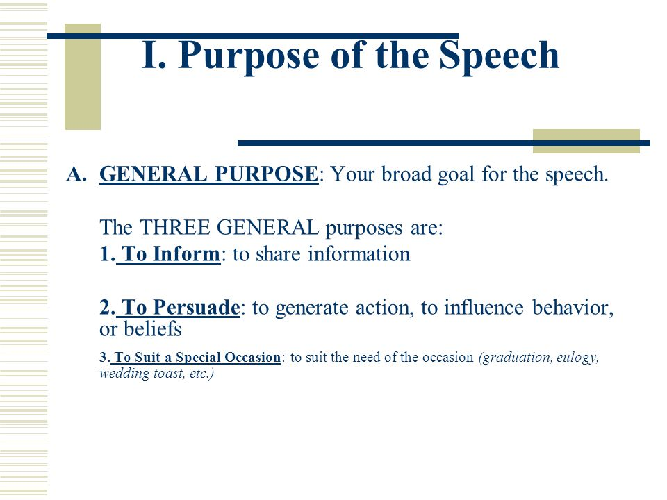 I. Purpose of the Speech GENERAL PURPOSE: Your broad goal for the speech. The THREE GENERAL purposes are: