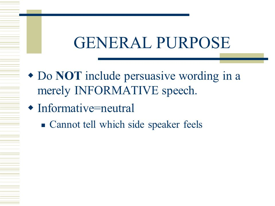 GENERAL PURPOSE Do NOT include persuasive wording in a merely INFORMATIVE speech. Informative=neutral.