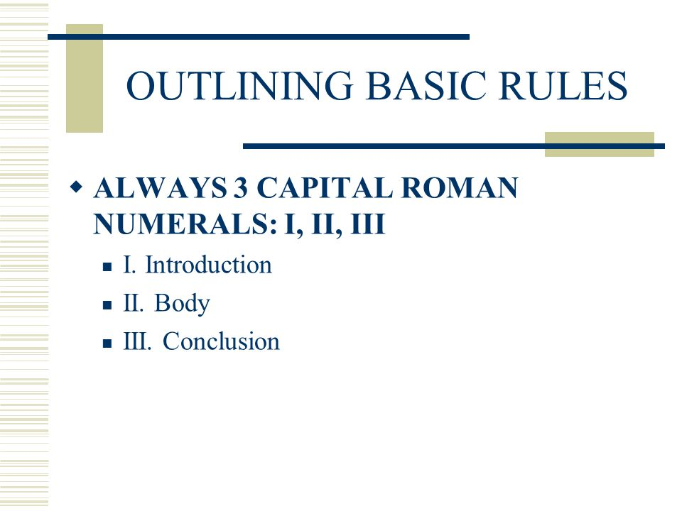 OUTLINING BASIC RULES ALWAYS 3 CAPITAL ROMAN NUMERALS: I, II, III
