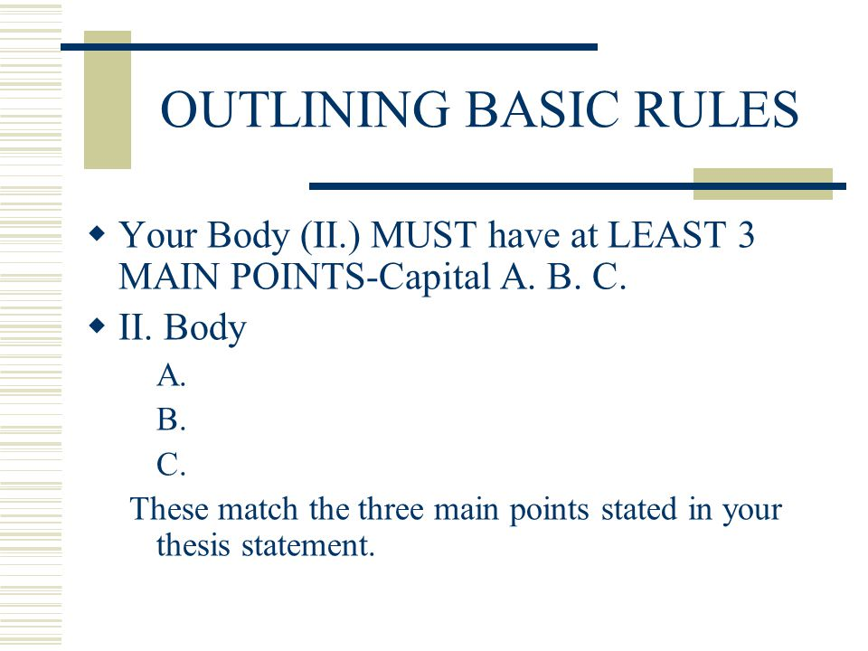 OUTLINING BASIC RULES Your Body (II.) MUST have at LEAST 3 MAIN POINTS-Capital A. B. C. II. Body. A.