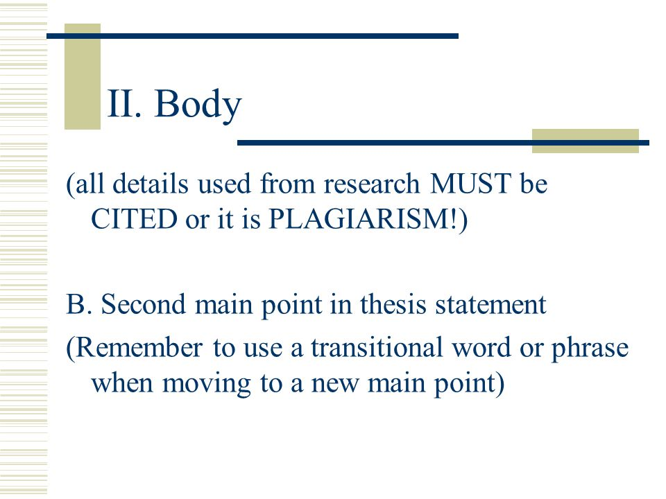 II. Body (all details used from research MUST be CITED or it is PLAGIARISM!) B. Second main point in thesis statement.