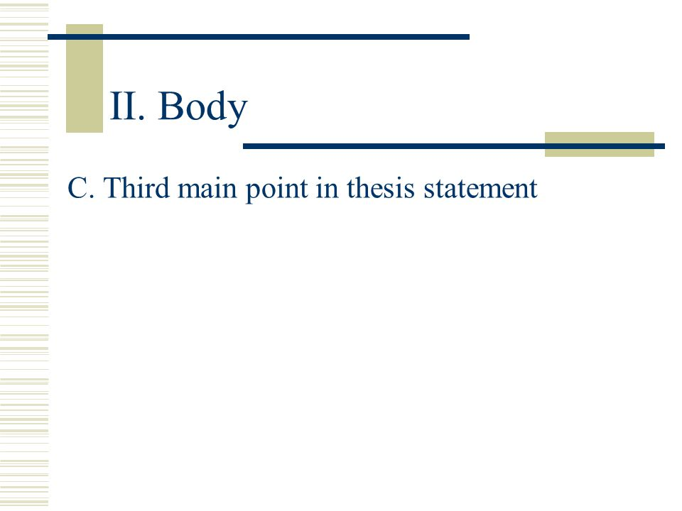 II. Body C. Third main point in thesis statement