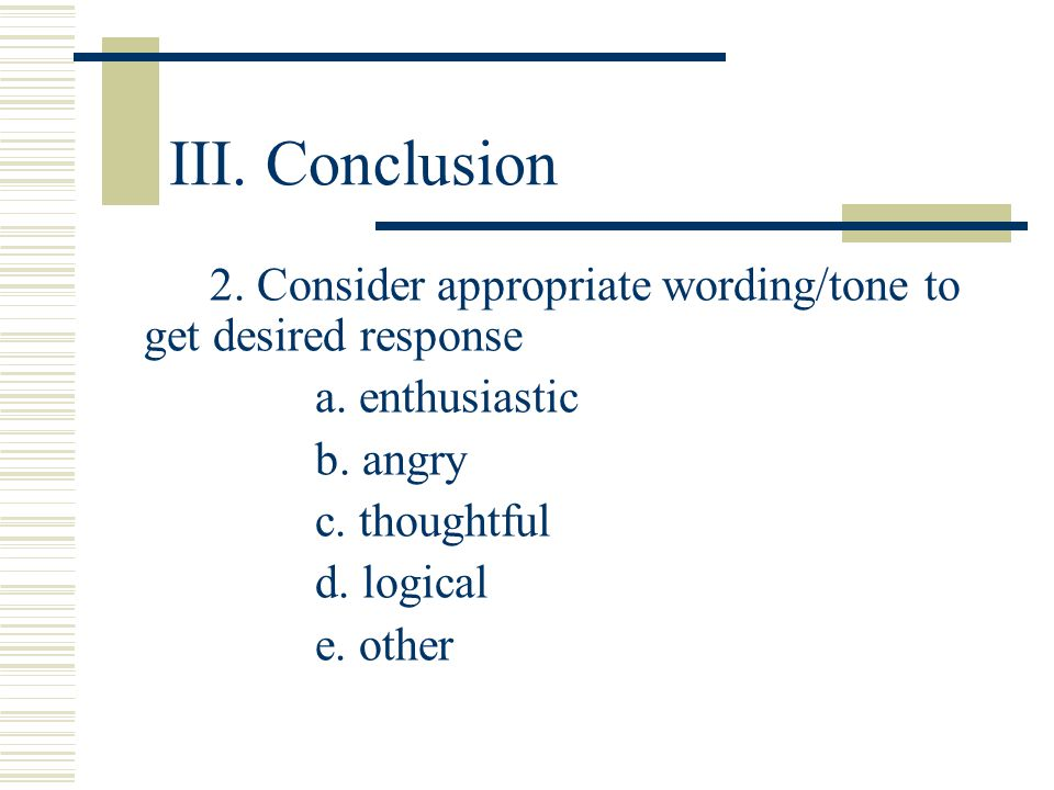 III. Conclusion 2. Consider appropriate wording/tone to get desired response. a. enthusiastic. b. angry.