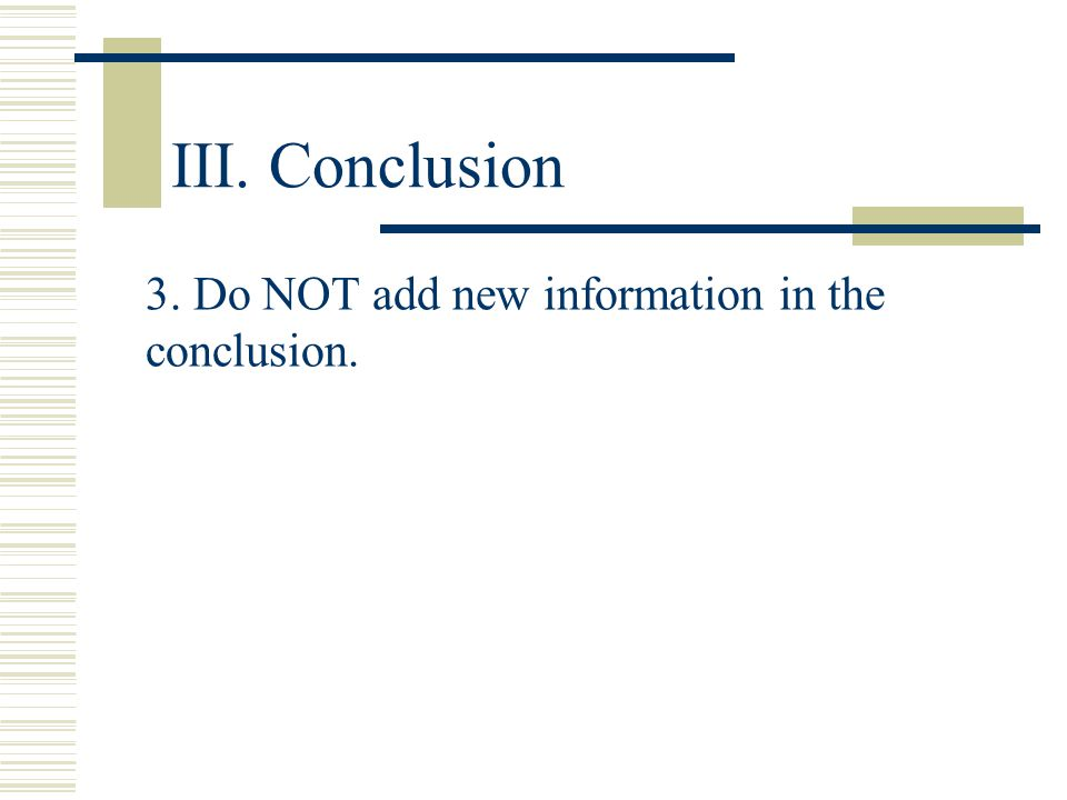 III. Conclusion 3. Do NOT add new information in the conclusion.